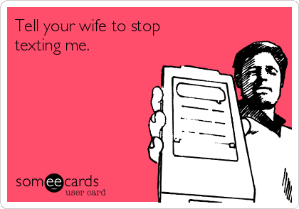 Tell your wife to stop texting me.
