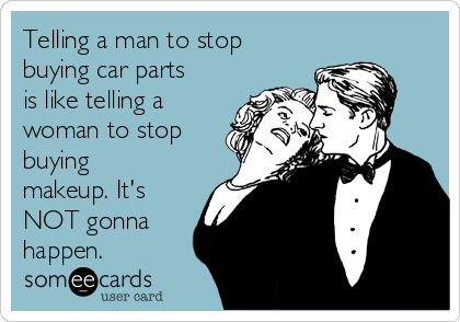 Telling a man to stop buying car parts is like telling a woman to stop buying makeup. It's NOT gonna happen.
