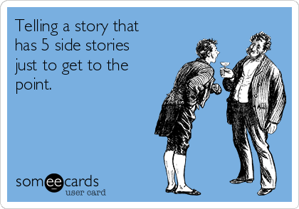 Telling a story that has 5 side stories just to get to the point.