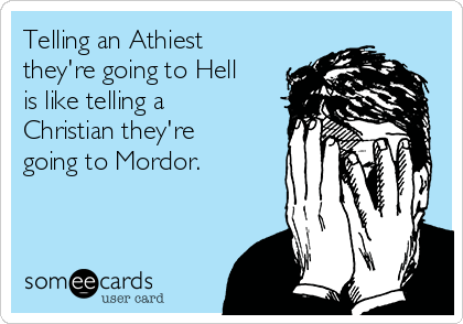 Telling an Athiest they're going to Hell is like telling a Christian they're going to Mordor.