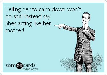Telling her to calm down won't do shit! Instead say Shes acting like her  mother!