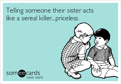 Telling someone their sister acts like a sereal killer...priceless