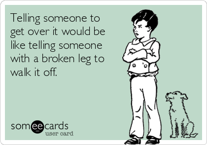 Telling someone to get over it would be like telling someone with a broken leg to walk it off.