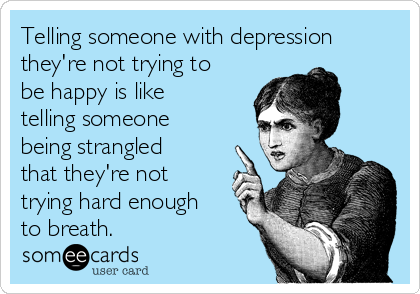Telling someone with depression they're not trying to be happy is like telling someone being strangled that they're not trying hard enough to breath.