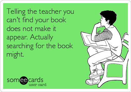 Telling the teacher you can't find your book does not make it appear. Actually searching for the book might.