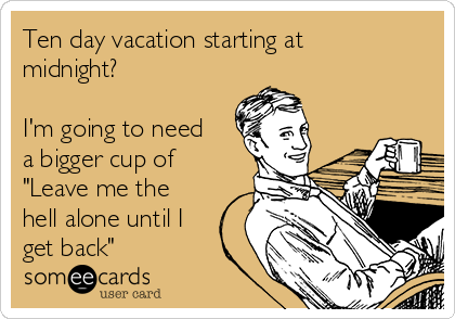 """Ten day vacation starting at midnight?   I'm going to need a bigger cup of """"Leave me the hell alone until I get back"""""""