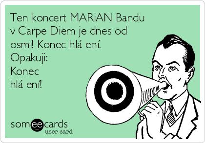 Ten koncert MARiAN Bandu v Carpe Diem je dnes od osmi! Konec hlášení. Opakuji: Konec hlášení!