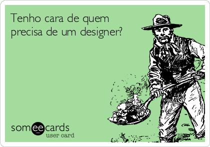 Tenho cara de quem precisa de um designer?