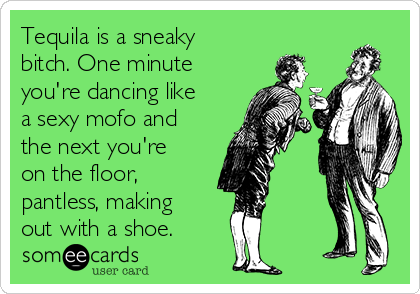 Tequila is a sneaky bitch. One minute you're dancing like a sexy mofo and the next you're on the floor, pantless, making out with a shoe.