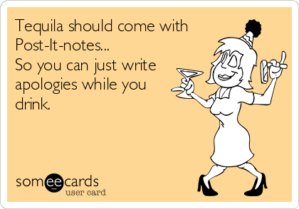 Tequila should come with Post-It-notes... So you can just write apologies while you drink.