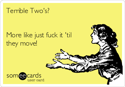 Terrible Two's?   More like just fuck it 'til they move!