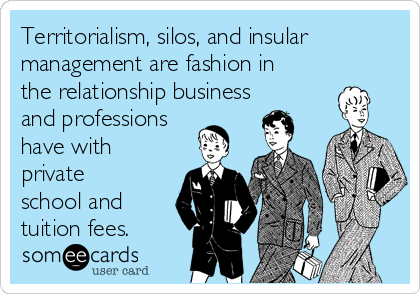 Territorialism, silos, and insular management are fashion in the relationship business and professions have with private school and tuition fees.