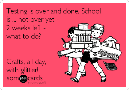 Testing is over and done. School is ... not over yet - 2 weeks left - what to do?   Crafts, all day, with glitter!