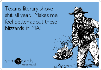 Texans literary shovel shit all year.  Makes me feel better about these blizzards in MA!