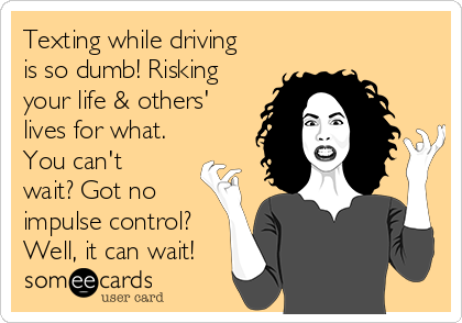 Texting while driving is so dumb! Risking your life & others' lives for what. You can't wait? Got no impulse control? Well, it can wait!