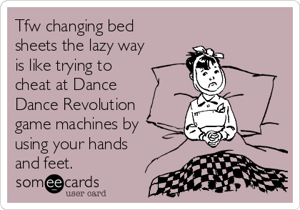 Tfw changing bed sheets the lazy way is like trying to cheat at Dance Dance Revolution game machines by using your hands and feet.