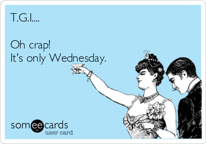 T.G.I....  Oh crap! It's only Wednesday.