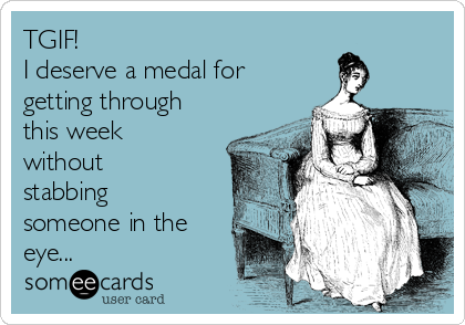 TGIF! I deserve a medal for getting through this week without stabbing someone in the eye...