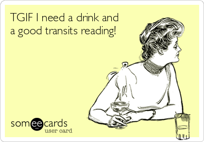 TGIF I need a drink and a good transits reading!