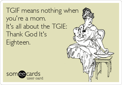 TGIF means nothing when you're a mom. It's all about the TGIE: Thank God It's  Eighteen.