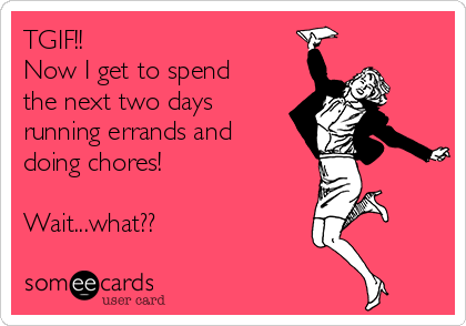 TGIF!!  Now I get to spend the next two days running errands and doing chores!  Wait...what??