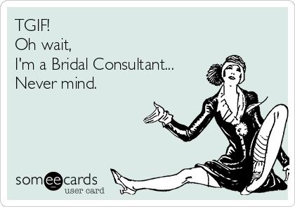 TGIF! Oh wait, I'm a Bridal Consultant... Never mind.