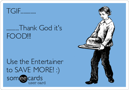 TGIF............  ..........Thank God it's FOOD!!!   Use the Entertainer  to SAVE MORE! :)