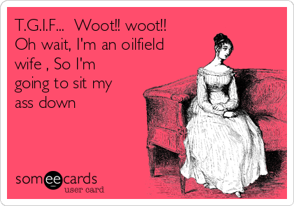 T.G.I.F...  Woot!! woot!!  Oh wait, I'm an oilfield wife , So I'm going to sit my ass down