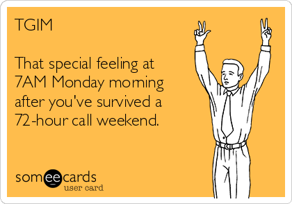 TGIM  That special feeling at 7AM Monday morning after you've survived a  72-hour call weekend.