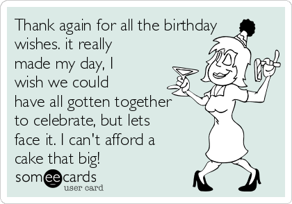 Thank again for all the birthday wishes. it really made my day, I wish we could have all gotten together to celebrate, but lets face it. I can't afford a cake that big!
