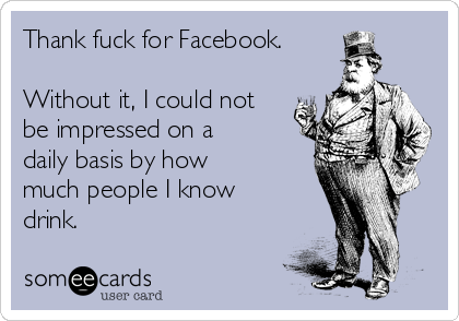 Thank fuck for Facebook.  Without it, I could not be impressed on a daily basis by how much people I know drink.