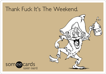 Thank Fuck It's The Weekend.