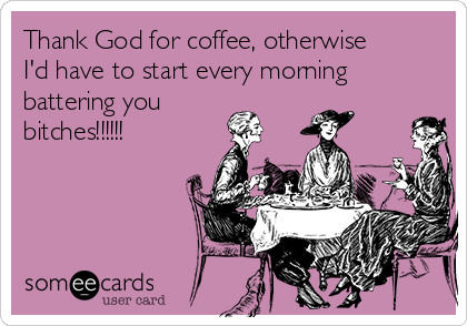 Thank God for coffee, otherwise I'd have to start every morning  battering you bitches!!!!!!