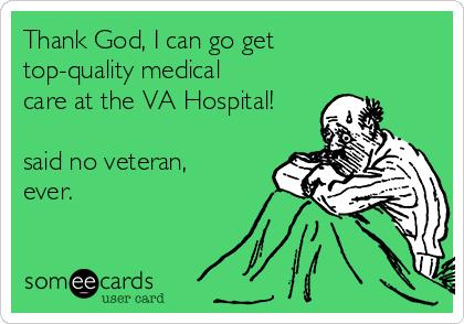 Thank God, I can go get top-quality medical care at the VA Hospital!  said no veteran, ever.