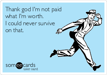 Thank god I'm not paid what I'm worth. I could never survive on that.