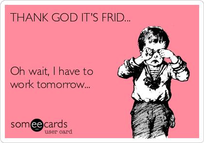 THANK GOD IT'S FRID...    Oh wait, I have to work tomorrow...