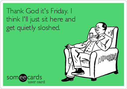 Thank God it's Friday. I think I'll just sit here and get quietly sloshed.