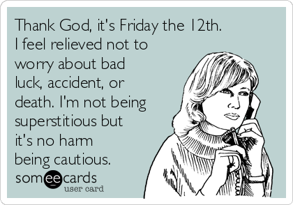 Thank God, it's Friday the 12th. I feel relieved not to worry about bad luck, accident, or death. I'm not being superstitious but it's no harm being cautious.