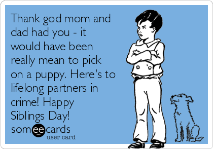Thank god mom and dad had you - it would have been really mean to pick on a puppy. Here's to lifelong partners in crime! Happy Siblings Day!