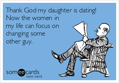 Thank God my daughter is dating! Now the women in my life can focus on changing some other guy.
