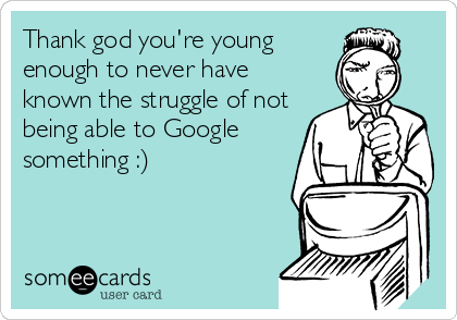 Thank god you're young enough to never have known the struggle of not being able to Google something :)
