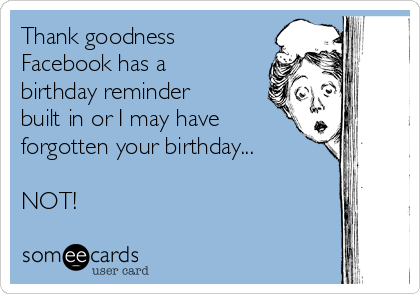 Thank goodness  Facebook has a birthday reminder built in or I may have forgotten your birthday...  NOT!