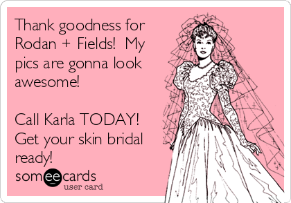Thank goodness for Rodan + Fields!  My pics are gonna look awesome!  Call Karla TODAY! Get your skin bridal ready!
