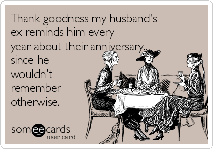 Thank goodness my husband's  ex reminds him every year about their anniversary... since he wouldn't remember otherwise.