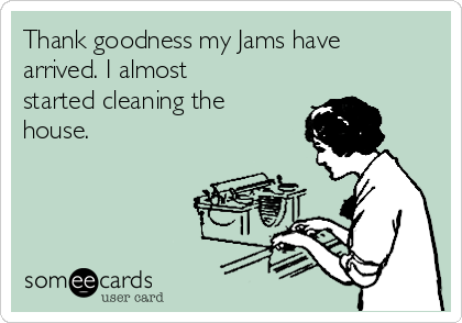 Thank goodness my Jams have arrived. I almost started cleaning the house.
