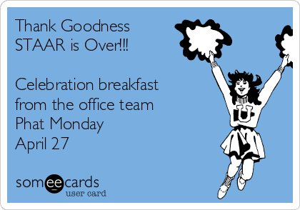 Thank Goodness STAAR is Over!!!  Celebration breakfast from the office team Phat Monday April 27