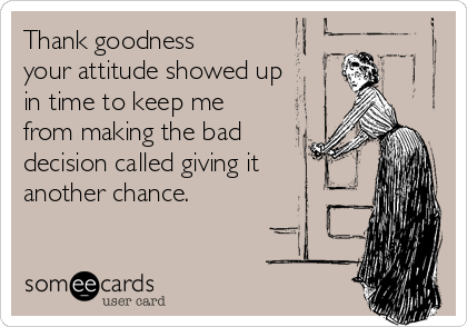 Thank goodness your attitude showed up in time to keep me from making the bad decision called giving it another chance.