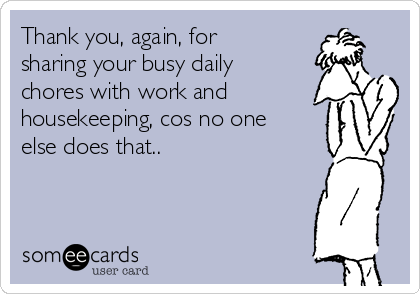 Thank you, again, for sharing your busy daily chores with work and housekeeping, cos no one else does that..