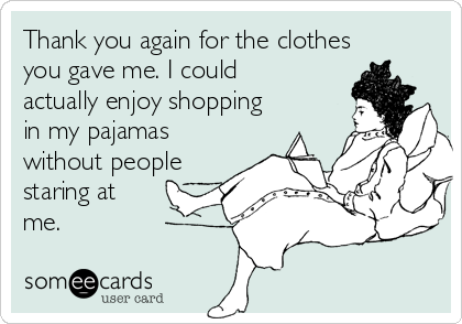 Thank you again for the clothes you gave me. I could actually enjoy shopping in my pajamas without people staring at me.