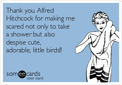 Thank you Alfred Hitchcock for making me scared not only to take a shower but also despise cute, adorable, little birds!!